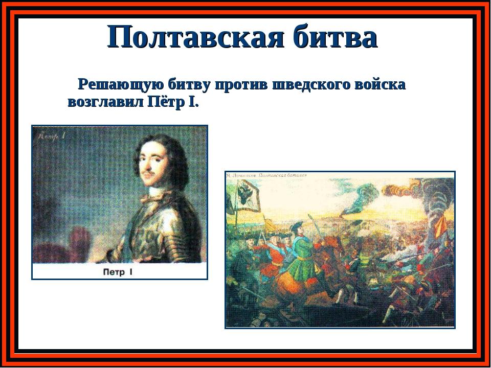 Полтавская битва Решающую битву против шведского войска возглавил Пётр I.