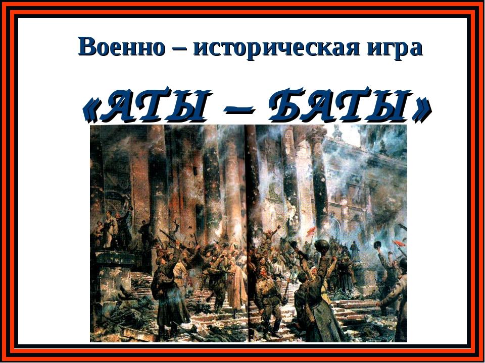 «АТЫ – БАТЫ» Военно – историческая игра