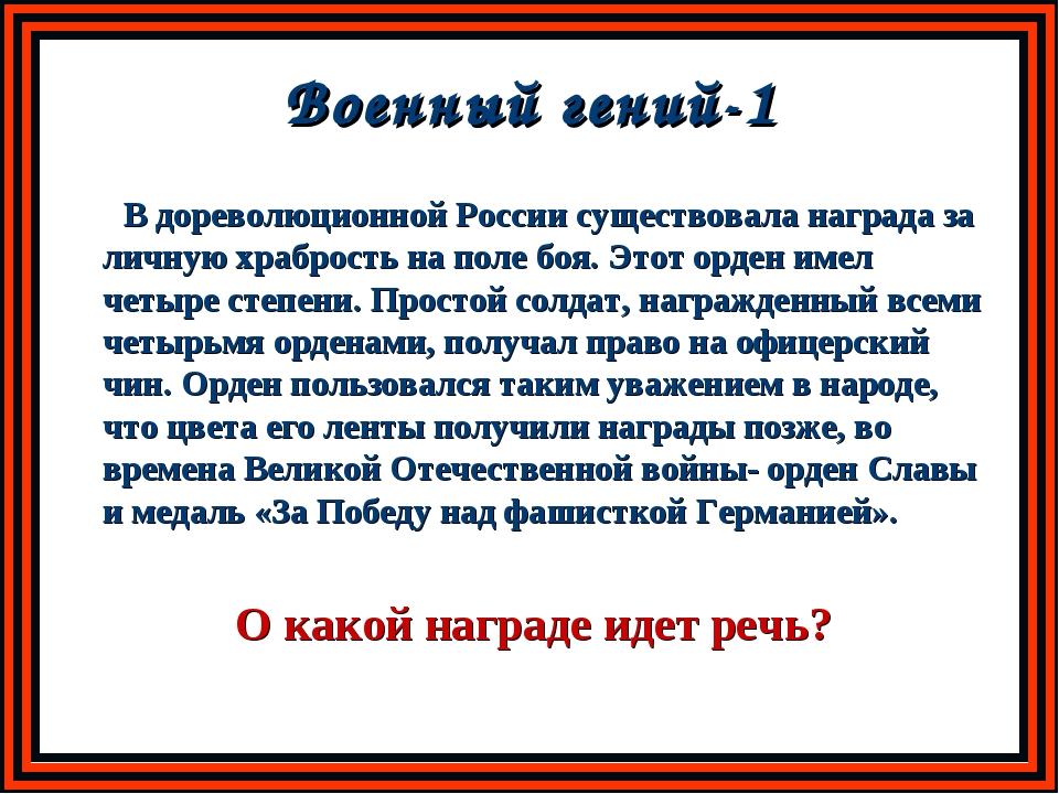 Военный гений-1 В дореволюционной России существовала награда за личную храбр...