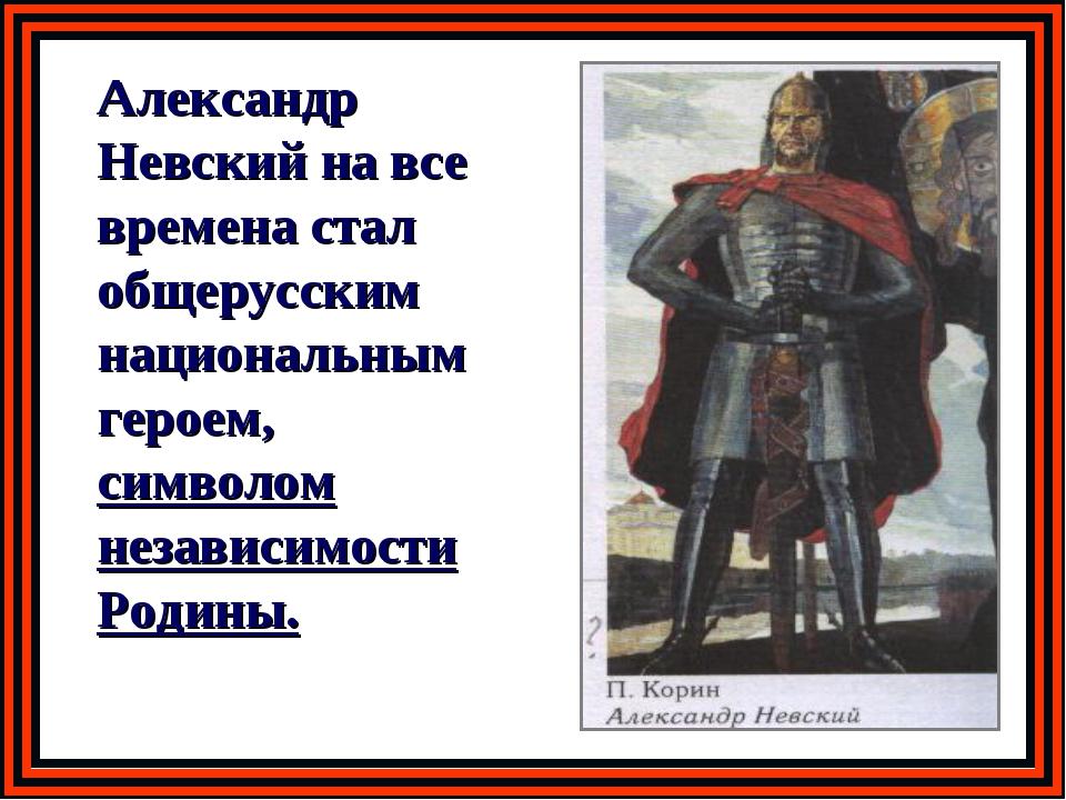 Александр Невский на все времена стал общерусским национальным героем, симво...