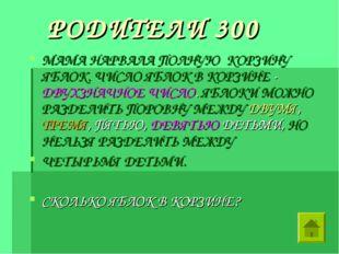 РОДИТЕЛИ 300 МАМА НАРВАЛА ПОЛНУЮ КОРЗИНУ ЯБЛОК. ЧИСЛО ЯБЛОК В КОРЗИНЕ - ДВУХ