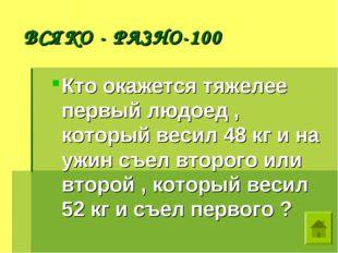 ВСЯКО - РАЗНО-100 Кто окажется тяжелее первый людоед , который весил 48 кг и