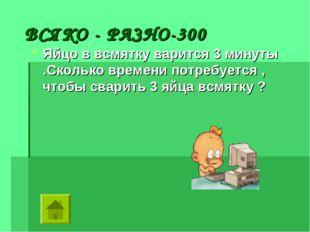 ВСЯКО - РАЗНО-300 Яйцо в всмятку варится 3 минуты .Сколько времени потребует