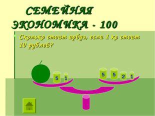 СЕМЕЙНАЯ ЭКОНОМИКА - 100 Сколько стоит арбуз, если 1 кг стоит 10 рублей? 1 1