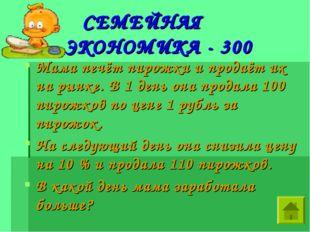 СЕМЕЙНАЯ ЭКОНОМИКА - 300 Мама печёт пирожки и продаёт их на рынке. В 1 день