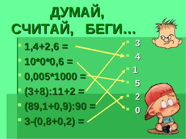 ДУМАЙ, СЧИТАЙ, БЕГИ… 1,4+2,6 = 10*0*0,6 = 0,005*1000 = (3+8):11+2 = (89,1+0,...