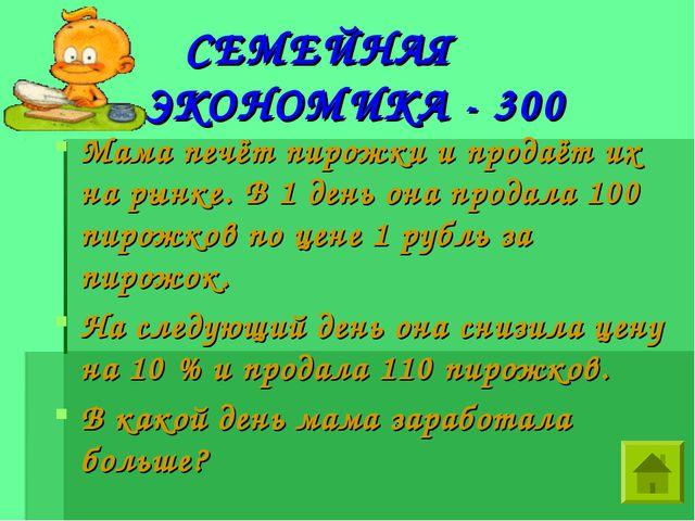 СЕМЕЙНАЯ ЭКОНОМИКА - 300 Мама печёт пирожки и продаёт их на рынке. В 1 день...
