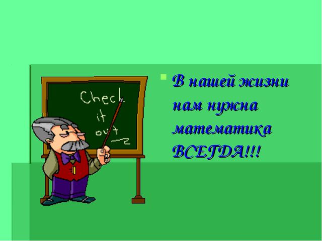В нашей жизни нам нужна математика ВСЕГДА!!!