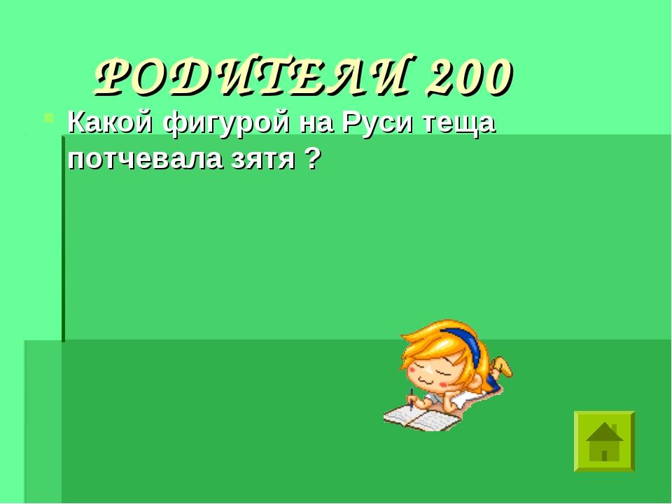 РОДИТЕЛИ 200 Какой фигурой на Руси теща потчевала зятя ?