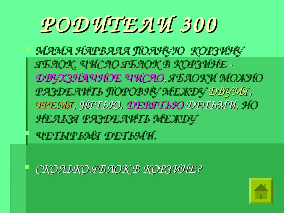 РОДИТЕЛИ 300 МАМА НАРВАЛА ПОЛНУЮ КОРЗИНУ ЯБЛОК. ЧИСЛО ЯБЛОК В КОРЗИНЕ - ДВУХ...