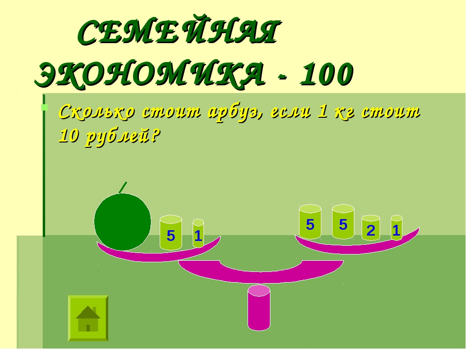 СЕМЕЙНАЯ ЭКОНОМИКА - 100 Сколько стоит арбуз, если 1 кг стоит 10 рублей? 1 1...