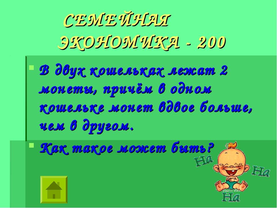 СЕМЕЙНАЯ ЭКОНОМИКА - 200 В двух кошельках лежат 2 монеты, причём в одном кош...