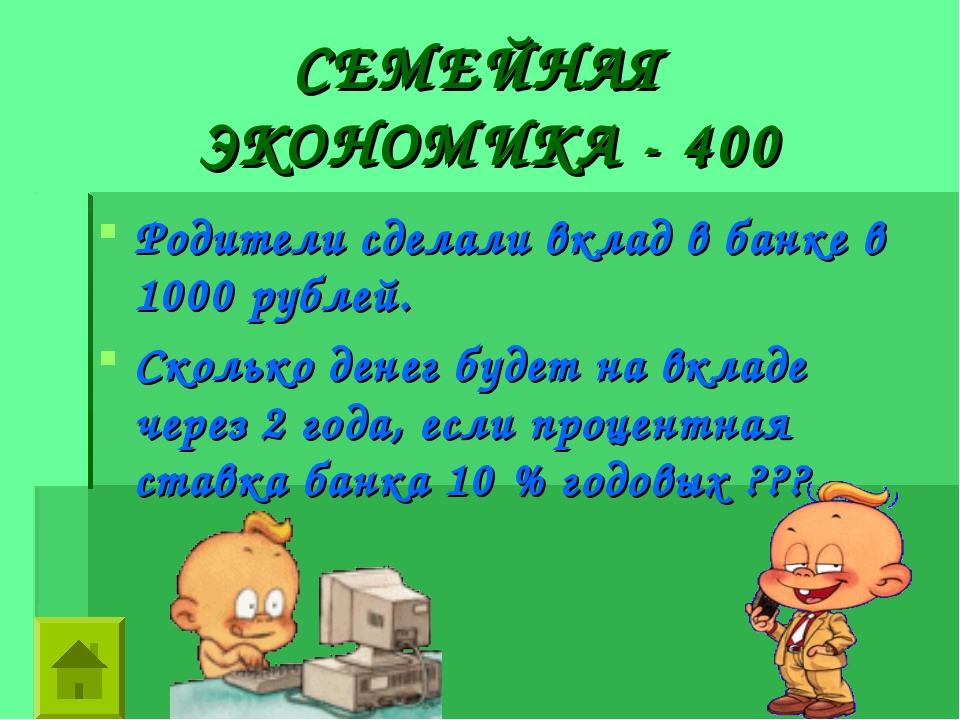 СЕМЕЙНАЯ ЭКОНОМИКА - 400 Родители сделали вклад в банке в 1000 рублей. Сколь...