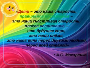 «Дети – это наша старость, правильное воспитание – это наша счастливая старос