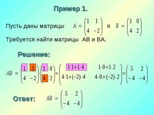 Пусть даны матрицы Требуется найти матрицы АВ и ВА. Пример 1. Решение: Ответ: