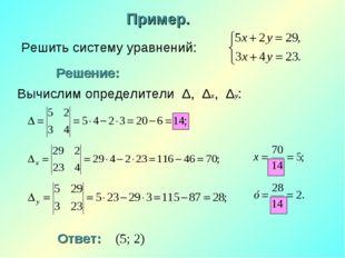 Решить систему уравнений: Пример. Решение: Ответ: (5; 2) Вычислим определител