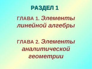 РАЗДЕЛ 1 ГЛАВА 1. Элементы линейной алгебры ГЛАВА 2. Элементы аналитической г