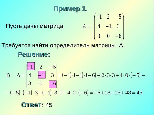 Пусть даны матрица Требуется найти определитель матрицы А. Пример 1. Решение:...