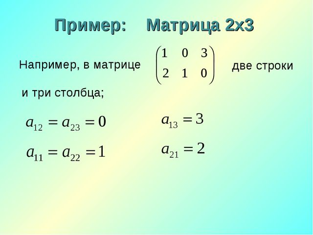 Пример: Матрица 2х3 Например, в матрице две строки и три столбца;