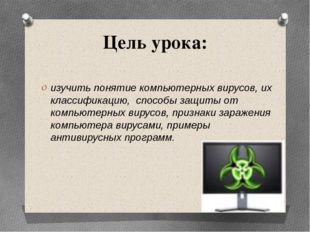 Цель урока: изучить понятие компьютерных вирусов, их классификацию, способы з