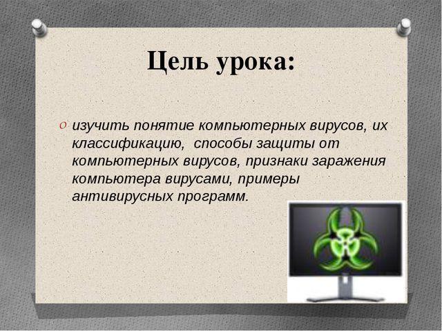 Цель урока: изучить понятие компьютерных вирусов, их классификацию, способы з...