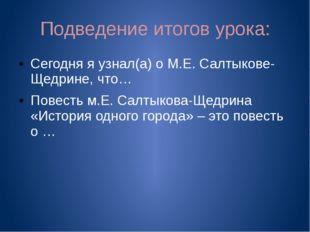 Подведение итогов урока: Сегодня я узнал(а) о М.Е. Салтыкове-Щедрине, что… По