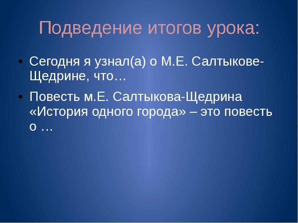 Подведение итогов урока: Сегодня я узнал(а) о М.Е. Салтыкове-Щедрине, что… По...