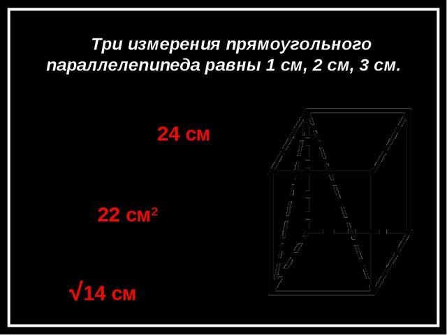 Задача 4 Три измерения прямоугольного параллелепипеда равны 1 см, 2 см, 3 см....
