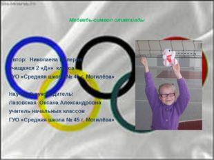 Медведь-символ олимпиады    Автор: Николаева Валерия учащаяся 2 «Д»» клас