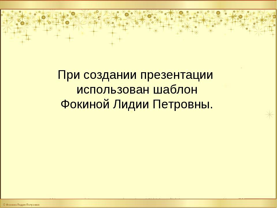 При создании презентации использован шаблон Фокиной Лидии Петровны.
