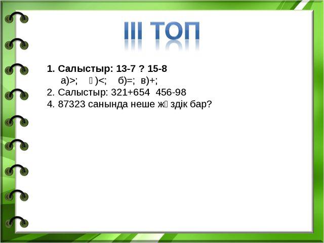 1. Салыстыр: 13-7 ? 15-8 а)>; ә)