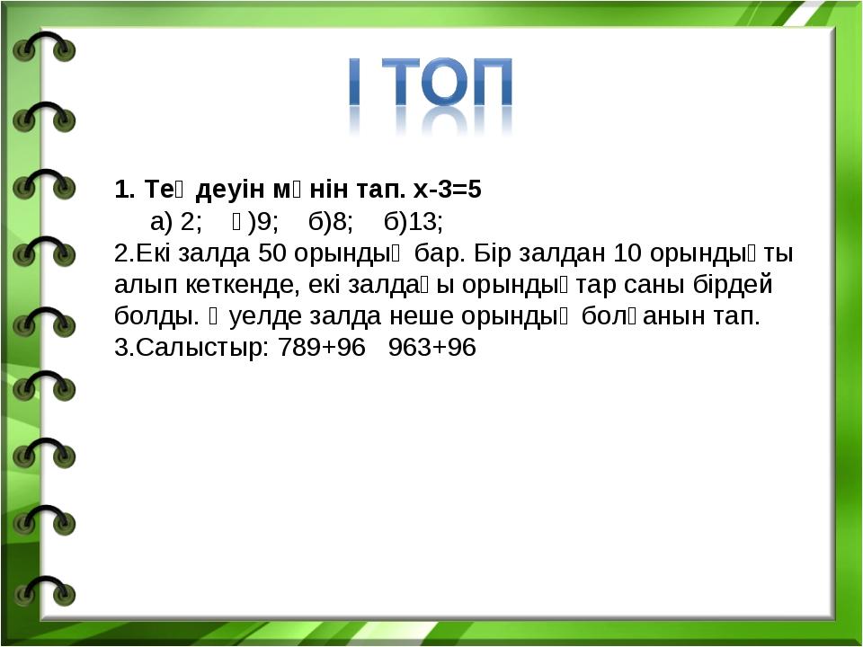 1. Теңдеуін мәнін тап. x-3=5 а) 2; ә)9; б)8; б)13; Екі залда 50 орындық бар....
