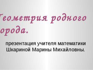 Геометрия родного города. презентация учителя математики Шкариной Марины Миха