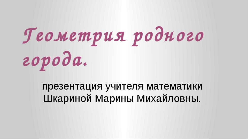 Геометрия родного города. презентация учителя математики Шкариной Марины Миха...