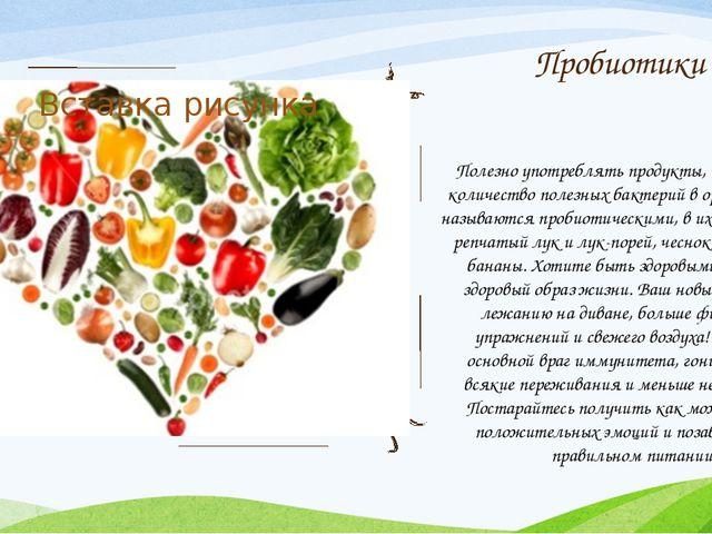 Пробиотики Полезно употреблять продукты, повышающие количество полезных бакте...
