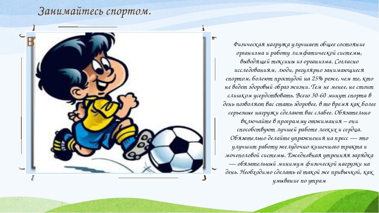 Занимайтесь спортом. Физическая нагрузка улучшает общее состояние организма и...