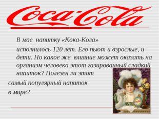 В мае напитку «Кока-Кола» исполнилось 120 лет. Его пьют и взрослые, и дети.