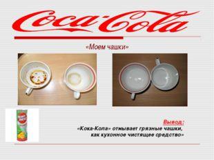 «Моем чашки»  Вывод: «Кока-Кола» отмывает грязные чашки, как кухонное чист