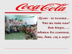 «Кока-Кола» - не полезна… Что же пить нам? Вот вопрос….. Мы ответим без сомн