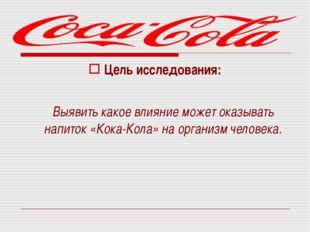 Цель исследования: Выявить какое влияние может оказывать напиток «Кока-Кола»