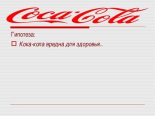 Гипотеза: Кока-кола вредна для здоровья..
