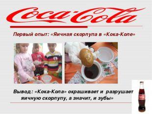 Первый опыт: «Яичная скорлупа в «Кока-Коле» Вывод: «Кока-Кола» окрашивает и р