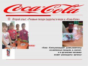 Второй опыт: «Ржавые гвозди (шурупы) в воде и «Кока-Коле»   Вывод: «К