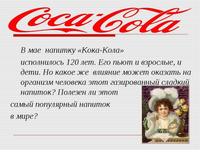 В мае напитку «Кока-Кола» исполнилось 120 лет. Его пьют и взрослые, и дети....