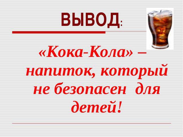 ВЫВОД: «Кока-Кола» – напиток, который не безопасен для детей!