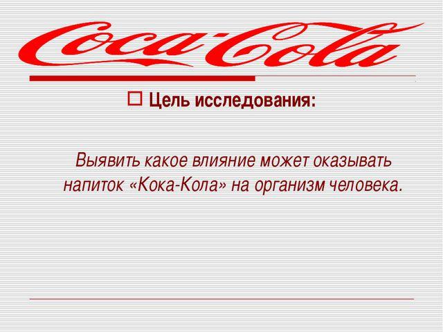 Цель исследования: Выявить какое влияние может оказывать напиток «Кока-Кола»...