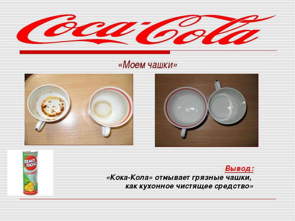 «Моем чашки»  Вывод: «Кока-Кола» отмывает грязные чашки, как кухонное чист...