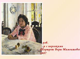 В.А.Серов. Девочка с персиками (Портрет Веры Мамонтовой) 1887