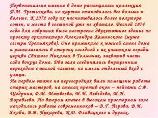 Первоначально именно в доме размещалась коллекция П.М. Третьякова, но картин