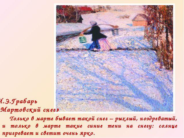 И.Э.Грабарь «Мартовский снег» Только в марте бывает такой снег – рыхлый, нозд...